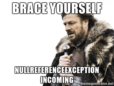 Brace Yourself, NullRef Exception incoming